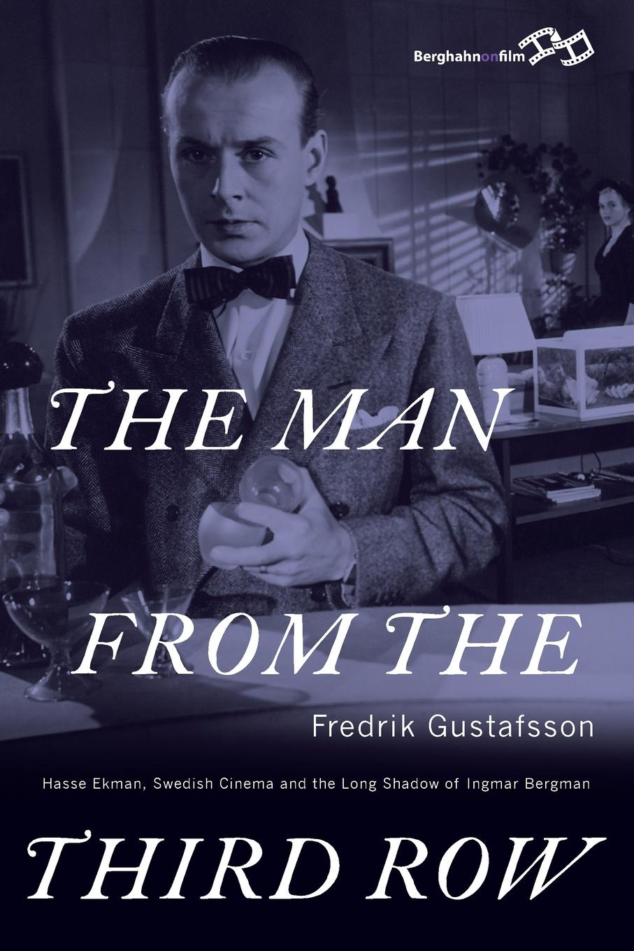 Fredrik Gustafsson. THE MAN FROM THE THIRD ROW. Hasse Ekman, Swedish Cinema and the Long Shadow of Ingmar Bergman