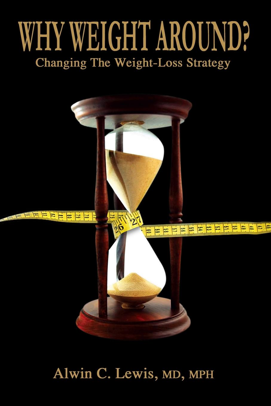 MD MPH Alwin C. Lewis Why Weight Around? Changing The Loss Strategy