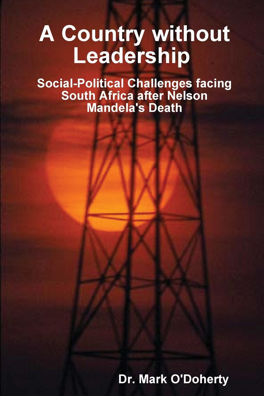Dr. Mark O'Doherty A Country without Leadership - Social Political Challenges facing South Africa after Nelson Mandela's Death f g carpenter south america social industrial and political