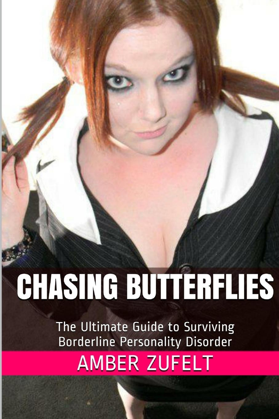 Amber Zufelt Chasing Butterflies. The Ultimate Guide to Surviving Borderline Personality Disorder