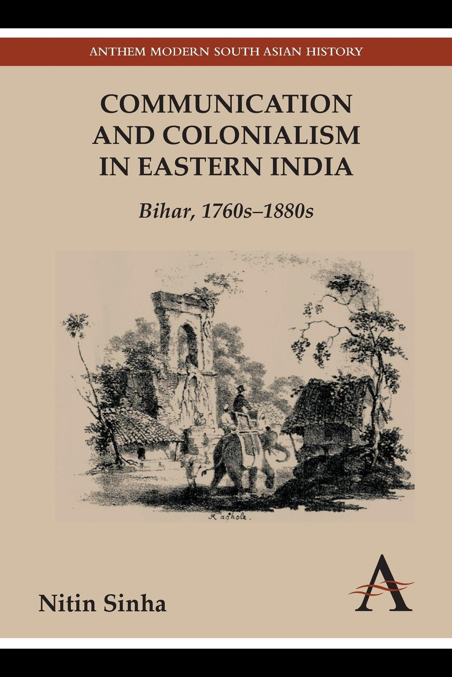 Nitin Sinha Communication and Colonialism in Eastern India. Bihar, 1760s-1880s все цены