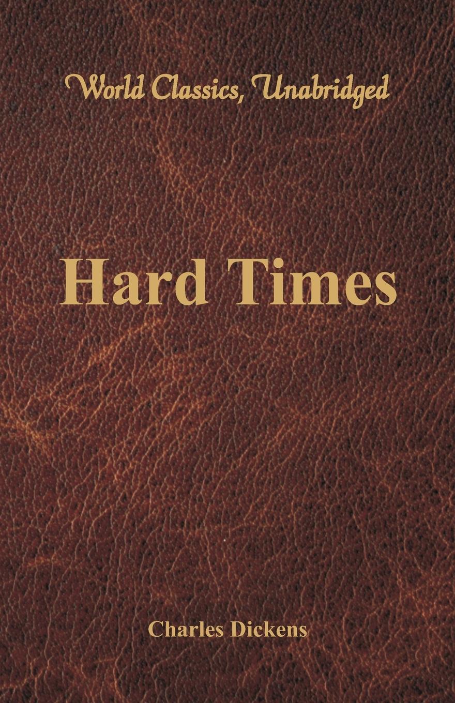 Чарльз Диккенс Hard Times (World Classics, Unabridged) hard times