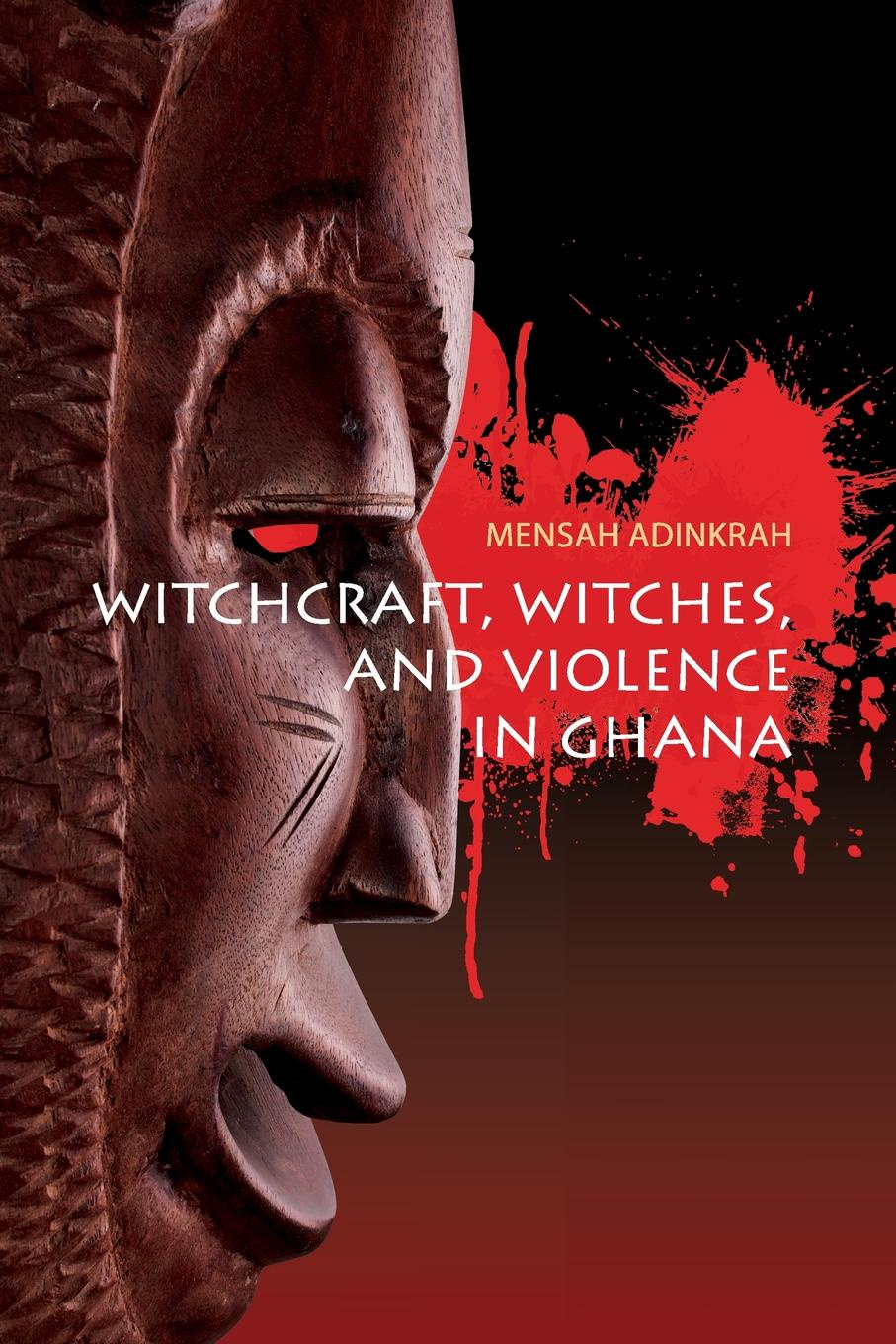 Mensah Adinkrah Witchcraft, Witches, and Violence in Ghana witchcraft witchcraft legend