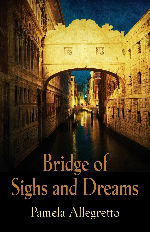 Pamela Allegretto. Bridge of Sighs and Dreams