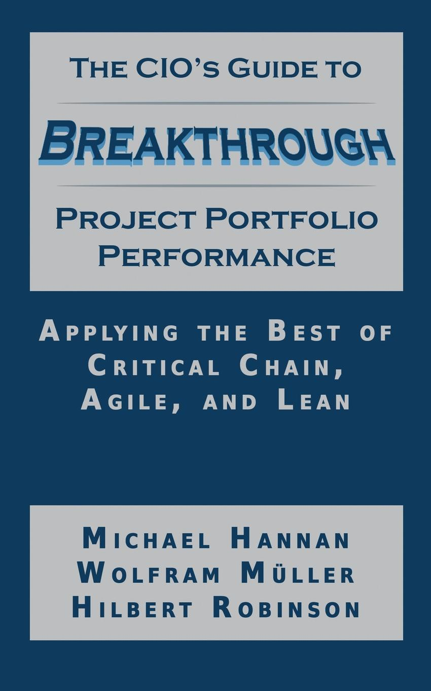 Michael Hannan, Wolfram Muller, Hilbert Robinson The CIO's Guide to Breakthrough Project Portfolio Performance. Applying the Best of Critical Chain, Agile, and Lean s robinson guano a treatise of practical information for farmers
