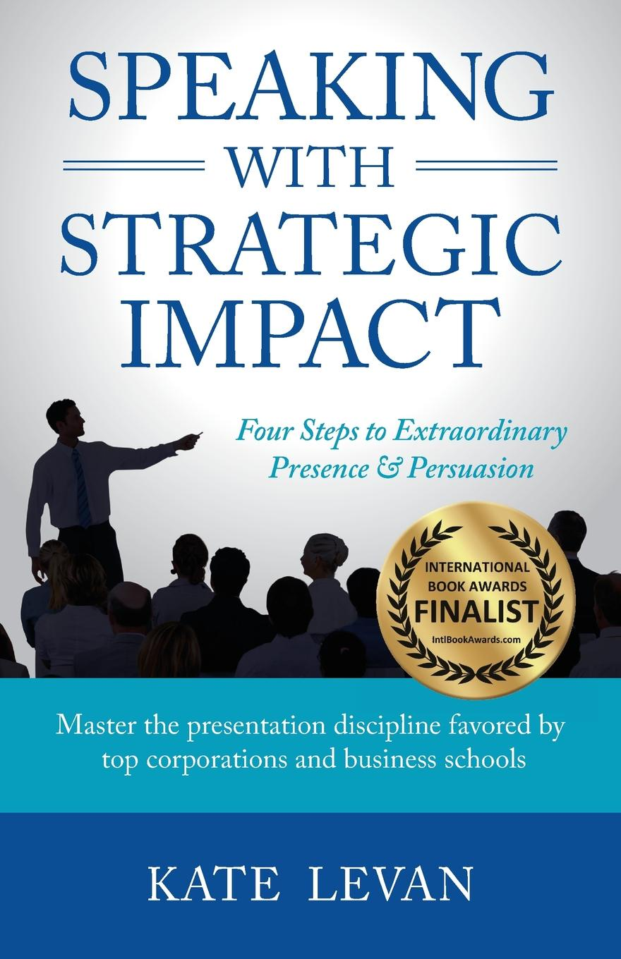 Speaking with Strategic Impact. Four Steps to Extraordinary Presence& Persuasion Award-Winning Finalist in the Business: Communications/Public...
