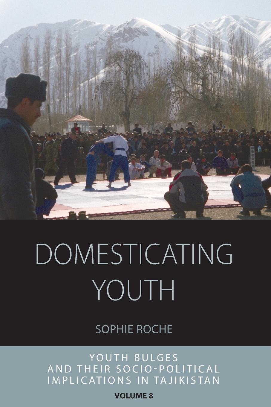 Sophie Roche Domesticating Youth. Youth Bulges and Their Socio-Political Implications in Tajikistan