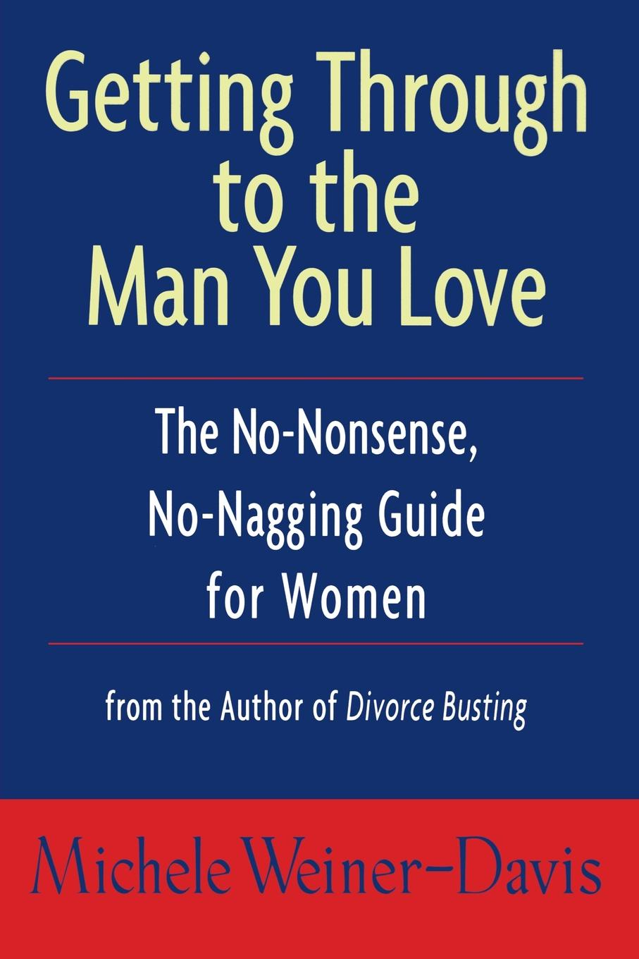 Michele Weiner-Davis, Weiner-Davis Getting Through to the Man You Love. The No-Nonsense, No-Nagging Guide for Women