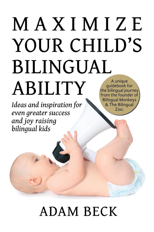 Adam Beck Maximize Your Child's Bilingual Ability. Ideas and inspiration for even greater success and joy raising bilingual kids недорго, оригинальная цена