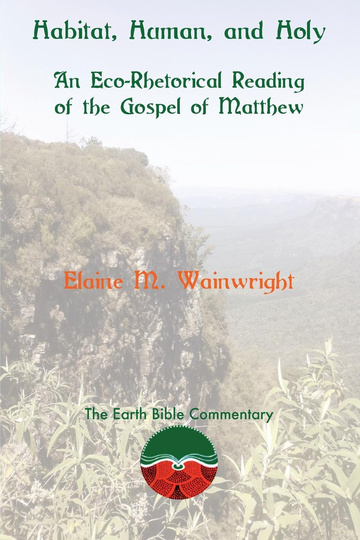 Elaine M. Wainwright Habitat, Human, and Holy. An Eco-Rhetorical Reading of the Gospel of Matthew richard ladle biogeography an ecological and evolutionary approach