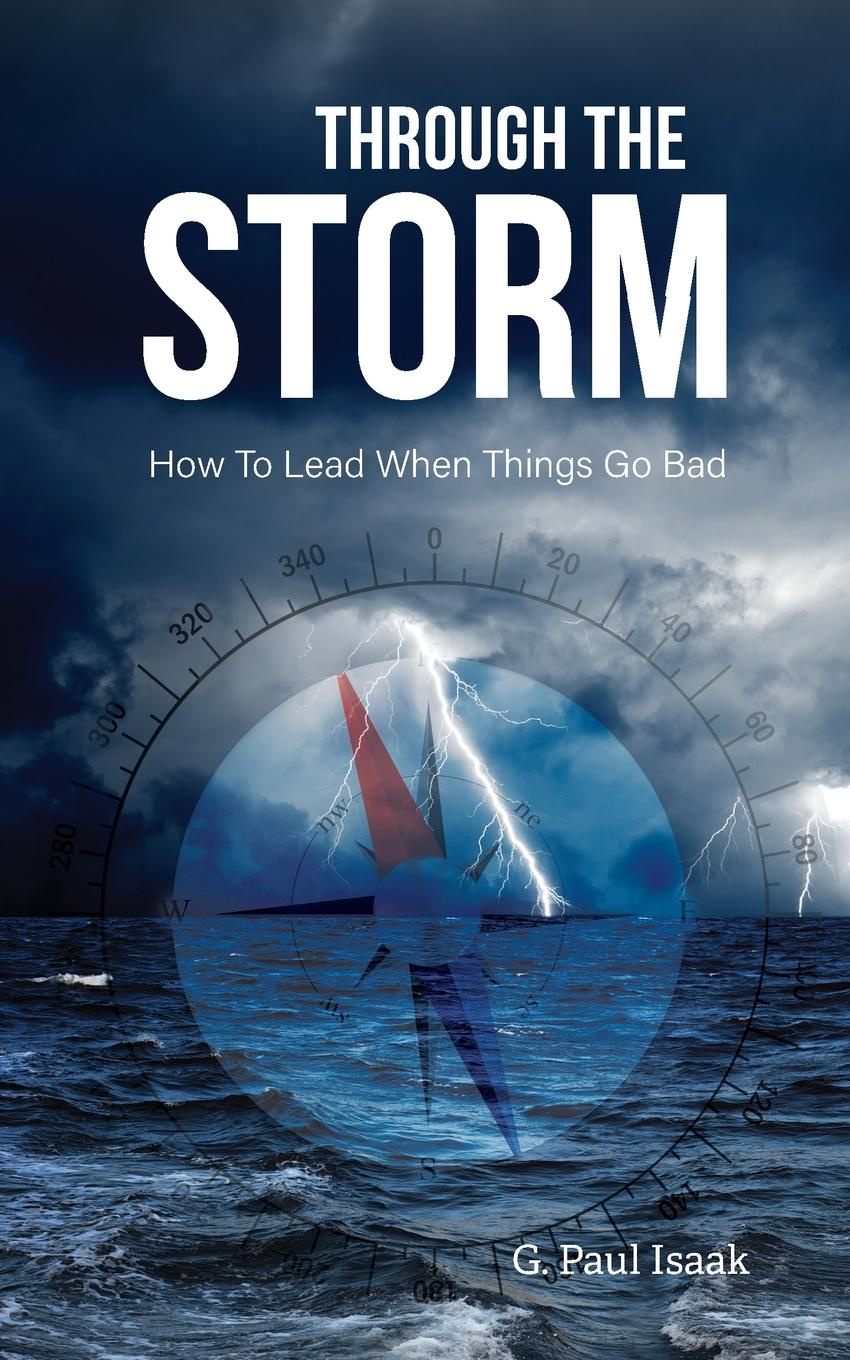 G. Paul Isaak Through the Storm. How to Lead When Things Go Bad marcia christian bell the perfection storm seven steps to go through a storm