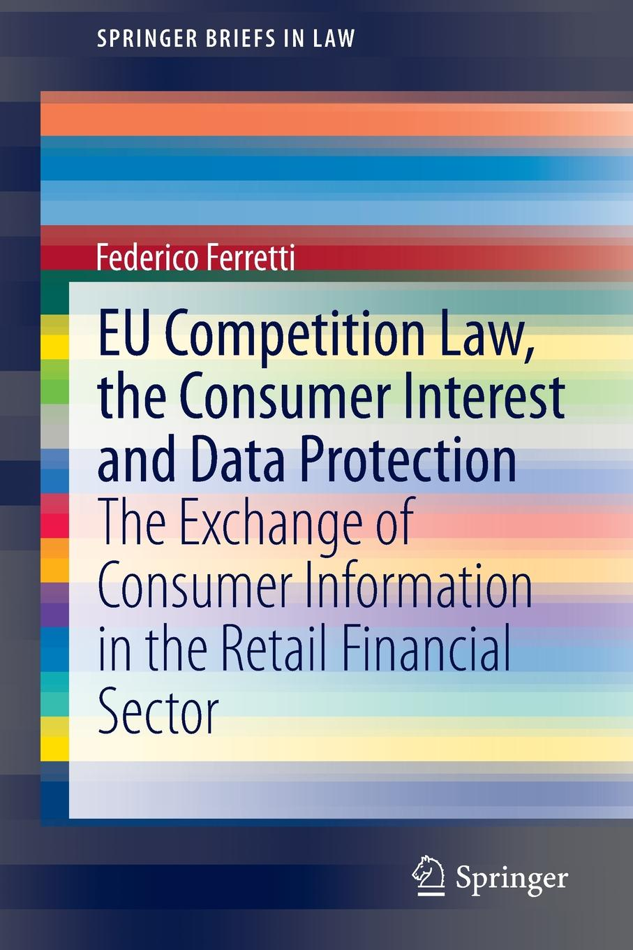 Federico Ferretti EU Competition Law, the Consumer Interest and Data Protection. The Exchange of Consumer Information in the Retail Financial Sector food hygiene and consumer protection
