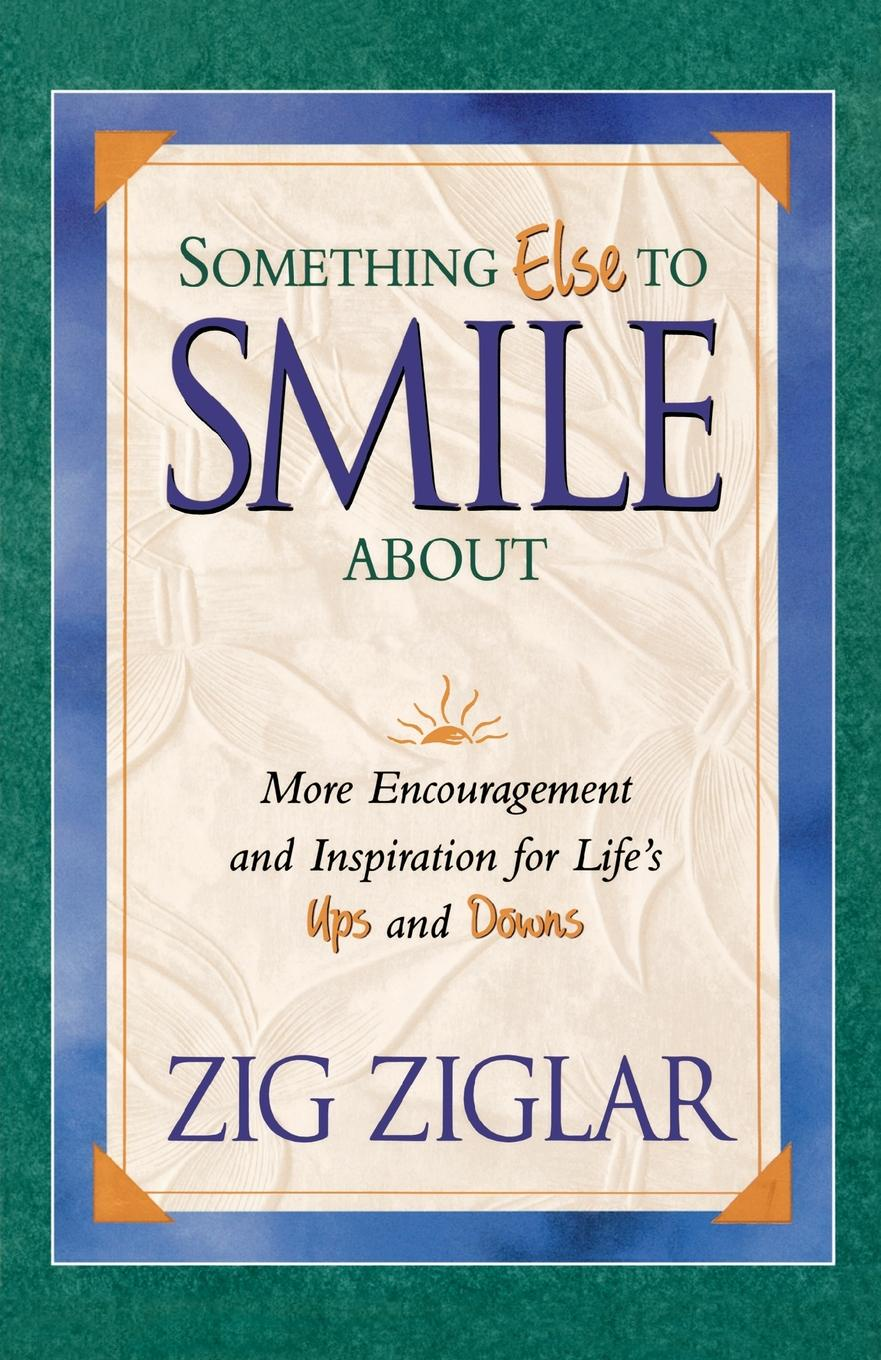 Zig Ziglar Something Else to Smile about. More Encouragement and Inspiration for Life's Ups and Downs john pritchard something more