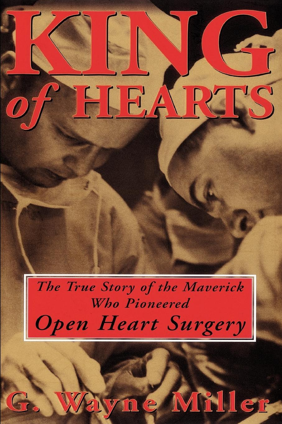 Фото - G. Wayne Miller King of Hearts. The True Story of the Maverick Who Pioneered Open Heart Surgery kathy collard miller at the heart of friendship