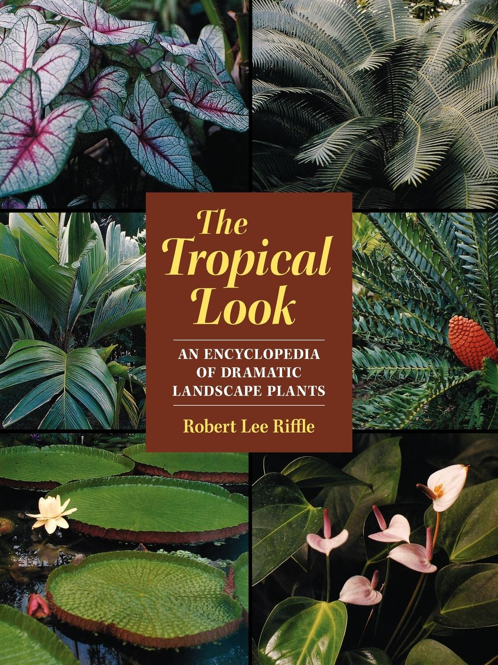 Robert Lee Riffle The Tropical Look. An Encyclopedia of Dramatic Landscape Plants robert henry j molecular markers in plants