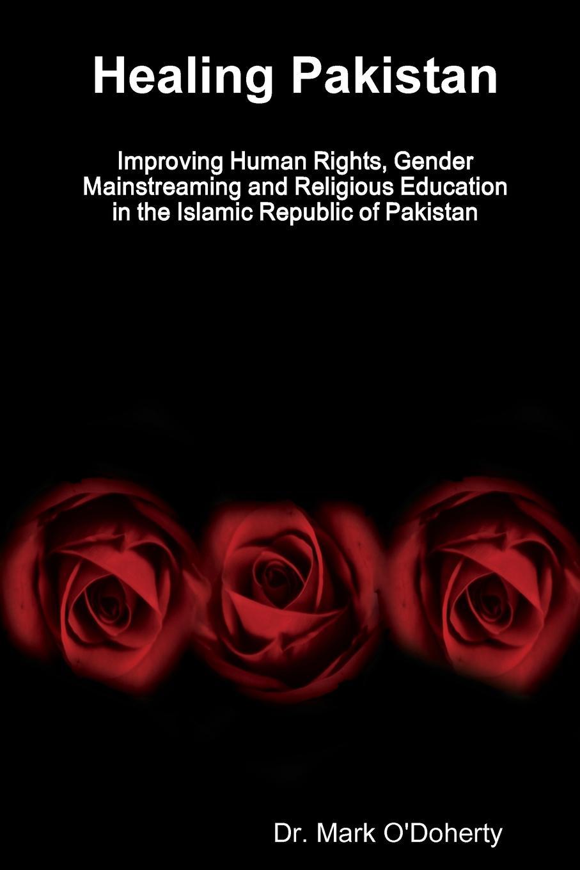 Dr. Mark O'Doherty Healing Pakistan Improving Human Rights, Gender Mainstreaming and Religious Education in the Islamic Republic of Pakistan цена в Москве и Питере