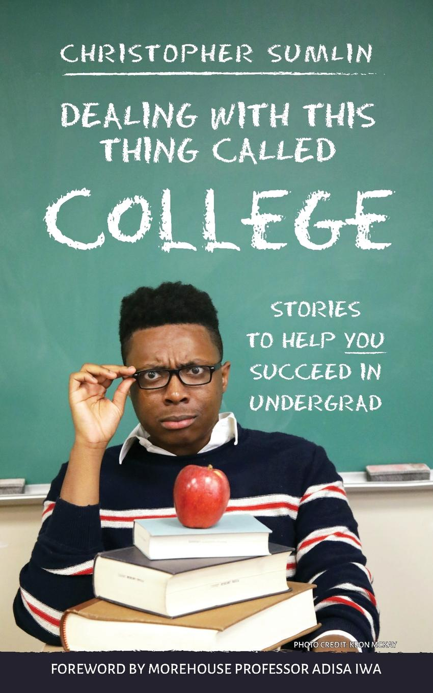 Christopher Sumlin Dealing with This Thing Called College. Stories to Help You Succeed in Undergrad sundar christopher a navigating graduate school and beyond a career guide for graduate students and a must read for every advisor