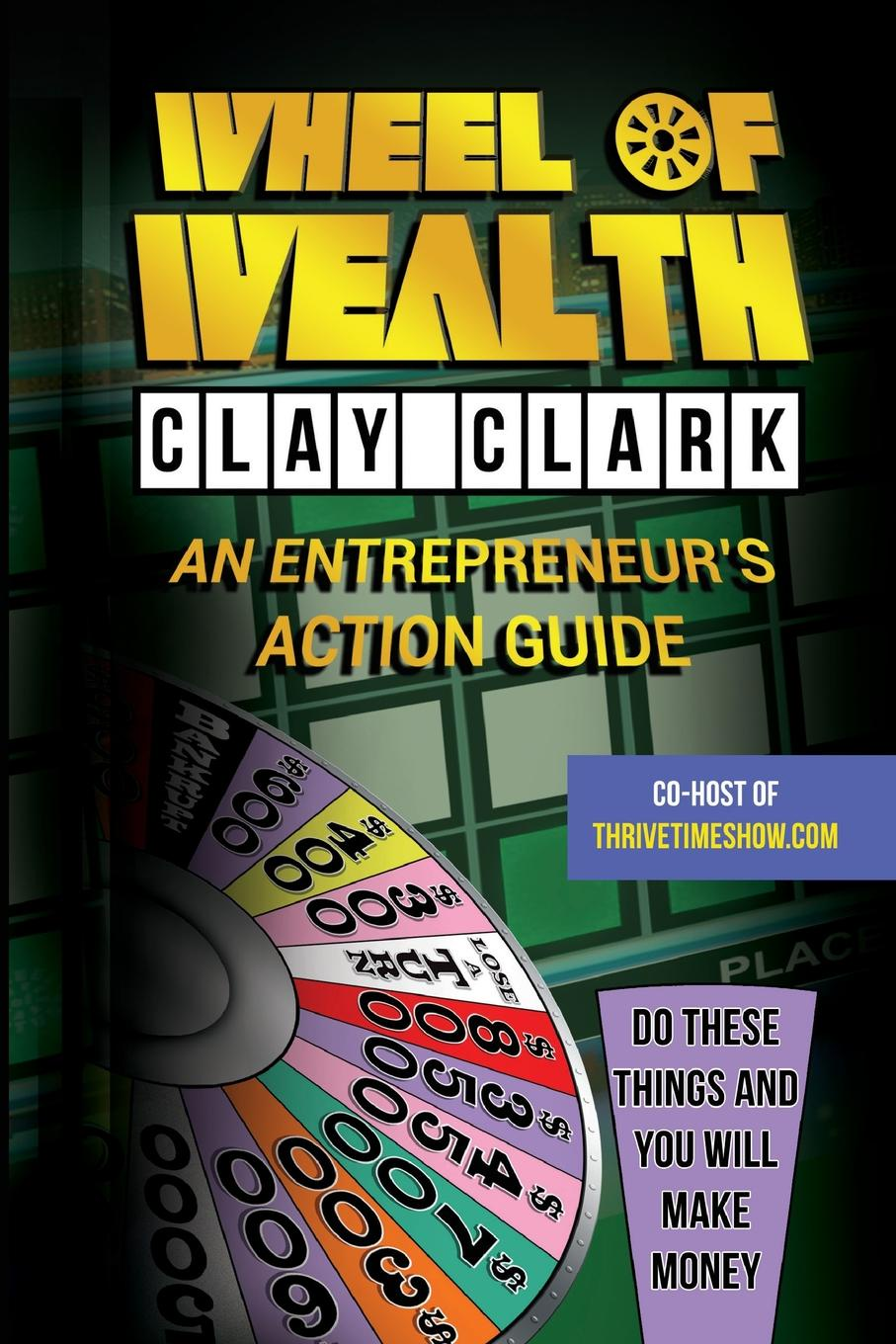 Clay Clark Wheel of Wealth. An Entrepreneur's Action Guide linda parkinson hardman how to build a brilliant business with the internet 101 essential hints for every successful small business and entrepreneur