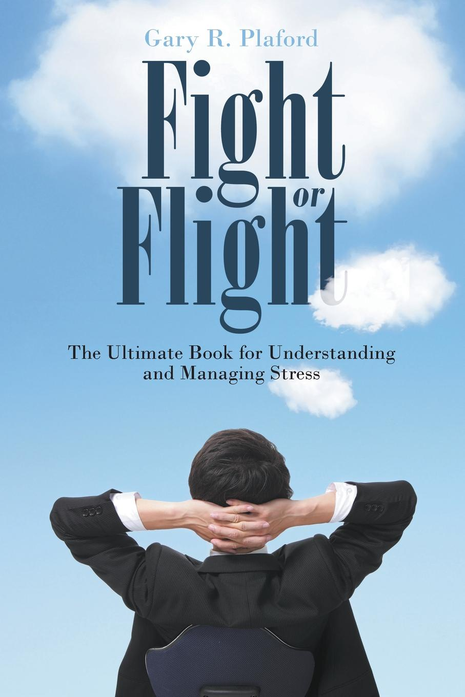 Gary R. Plaford Fight or Flight. The Ultimate Book for Understanding and Managing Stress jaya ahuja stress and motivation
