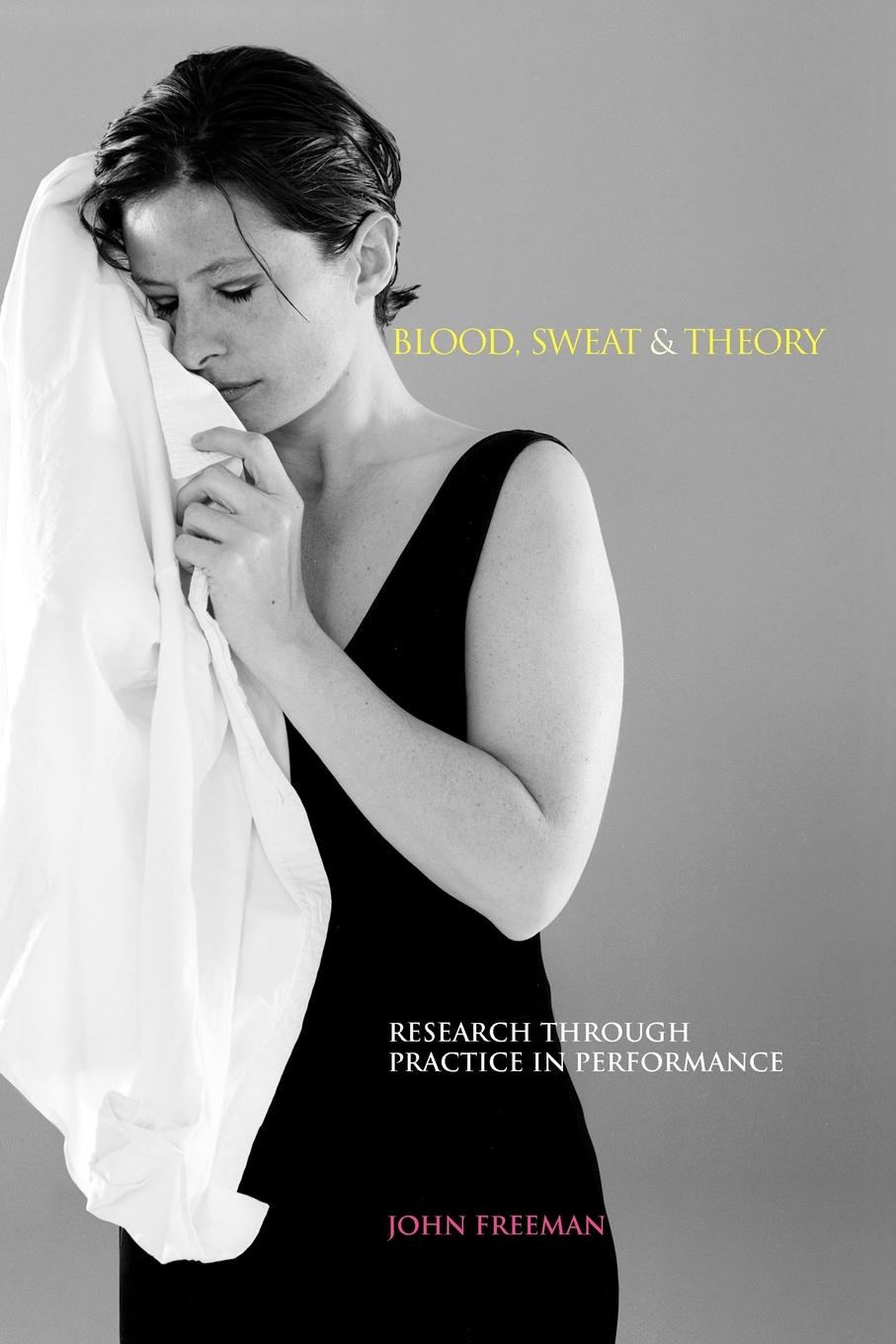 John Freeman Blood, Sweat & Theory. Research Through Practice in Performance quality of life research and practice