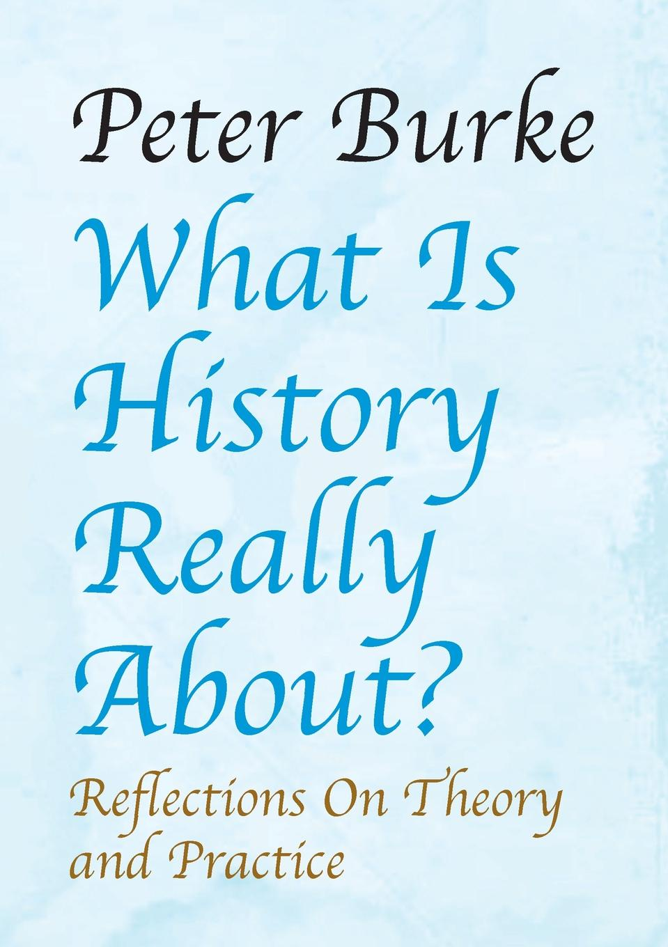 Peter Burke What Is History Really About?. : Reflections on Theory and Practicereflections on Theory and Practice su khiong yong 60ghz technology for gbps wlan and wpan from theory to practice
