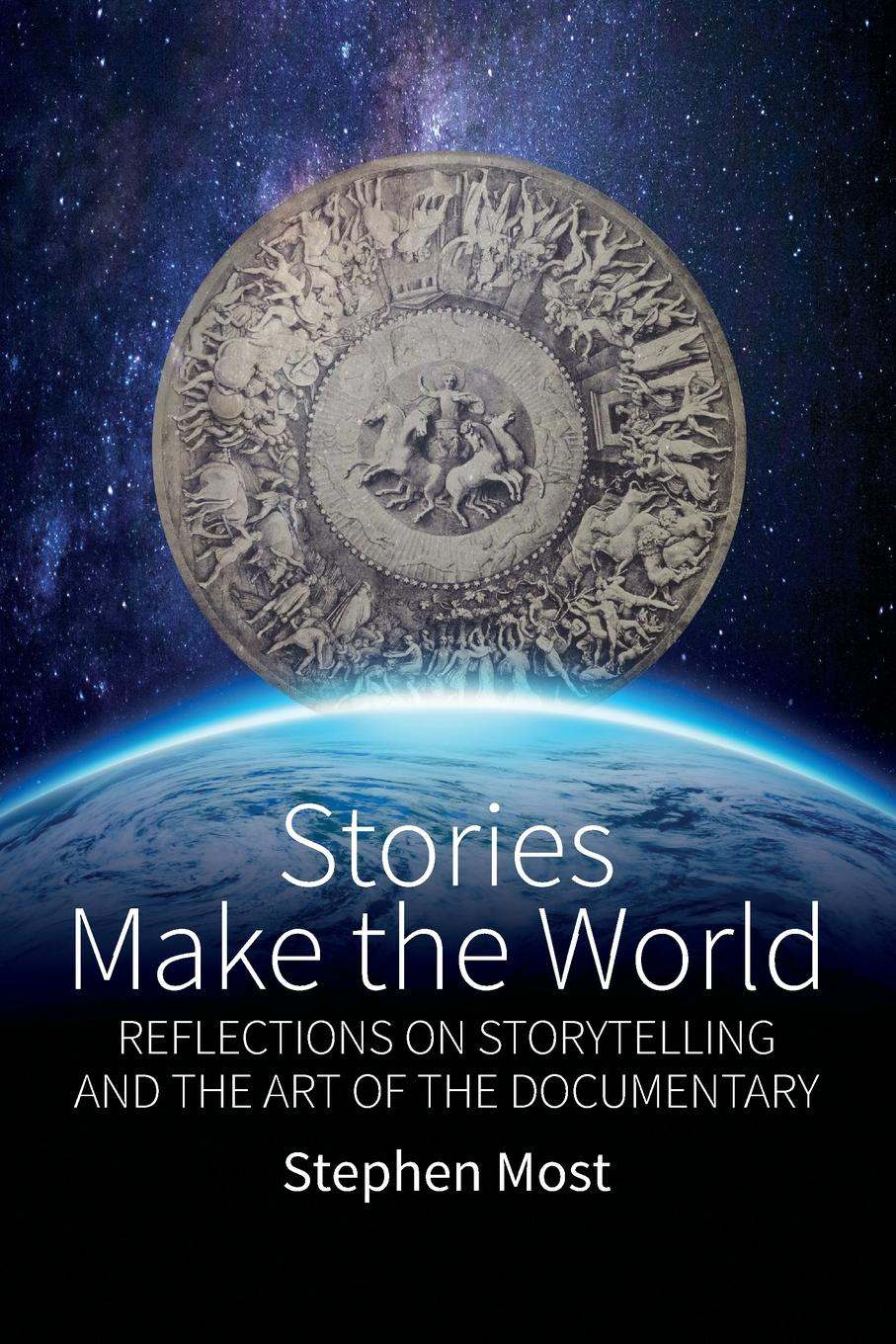 Stephen Most. Stories Make the World. Reflections on Storytelling and the Art of the Documentary