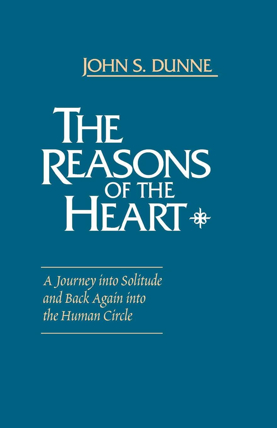 John S. Dunne Reasons of the Heart, The. A Journey into Solitude and Back Again into the Human Circle steven dunne the reaper