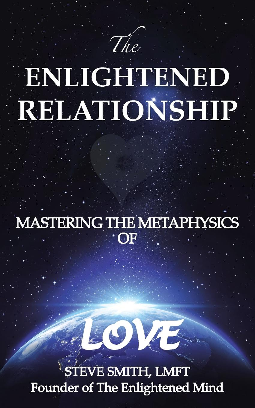 The Enlightened Relationship. MASTERING THE METAPHYSICS OF LOVE