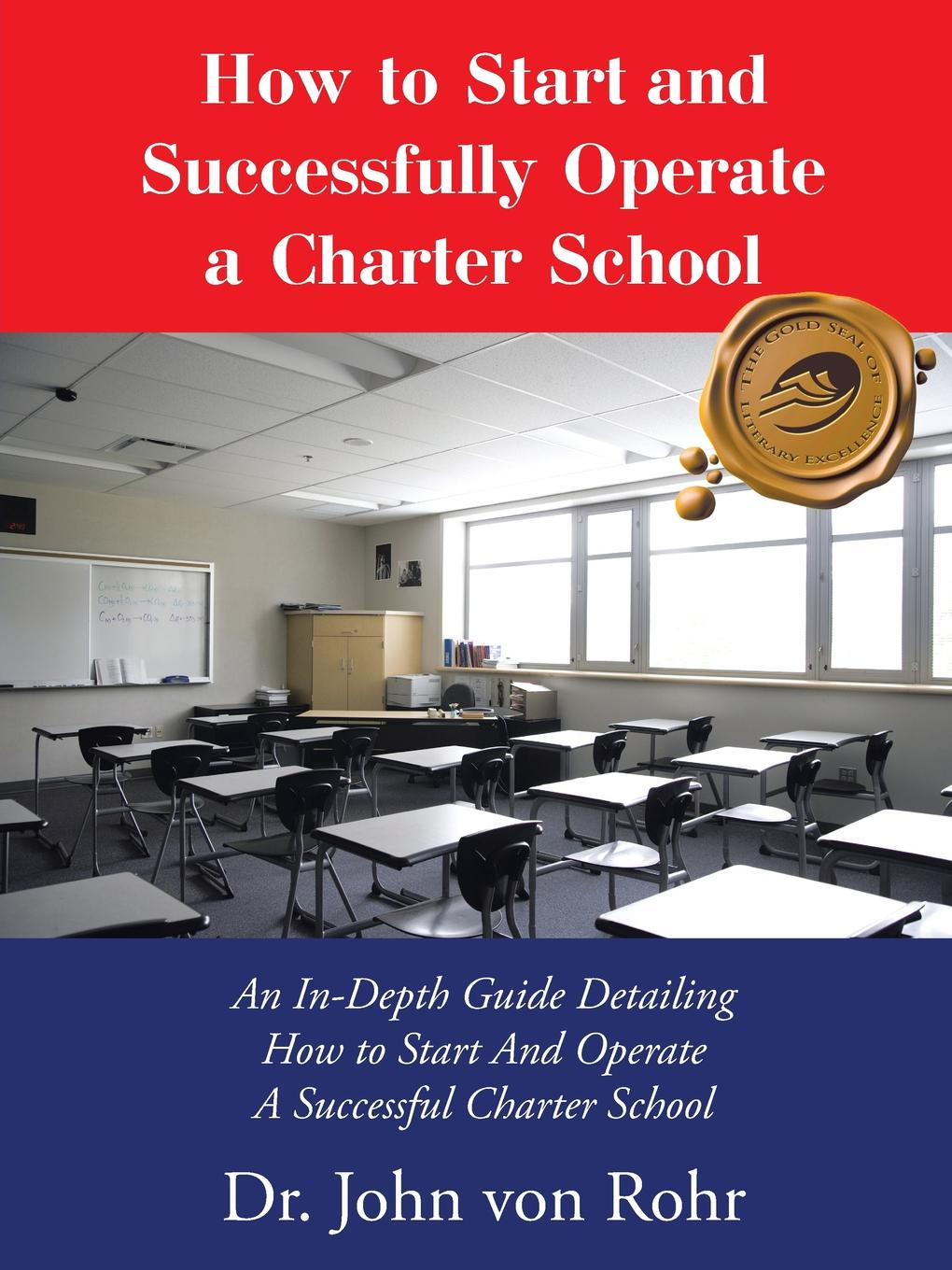 Dr. John von Rohr How to Start and Successfully Operate a Charter School. An In-Depth Guide Detailing And A Successful School