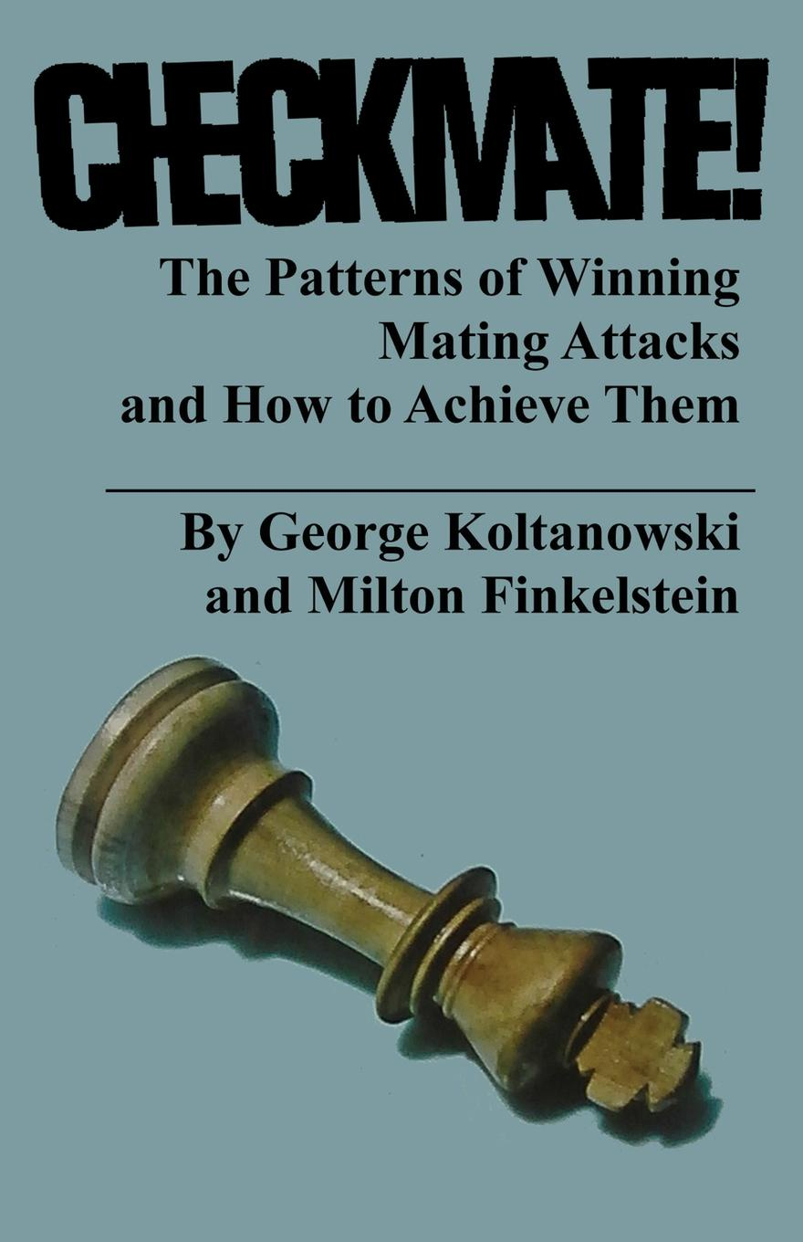 George Koltanowski, Milton Finkelstein. Checkmate! The Patterns of Winning Mating Attacks and How to Achieve them