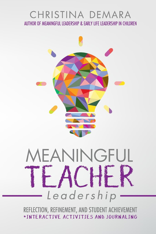 Christina DeMara Meaningful Teacher Leadership. Reflection, Refinement, and Student Achievement innovative reflections of teacher training programmes