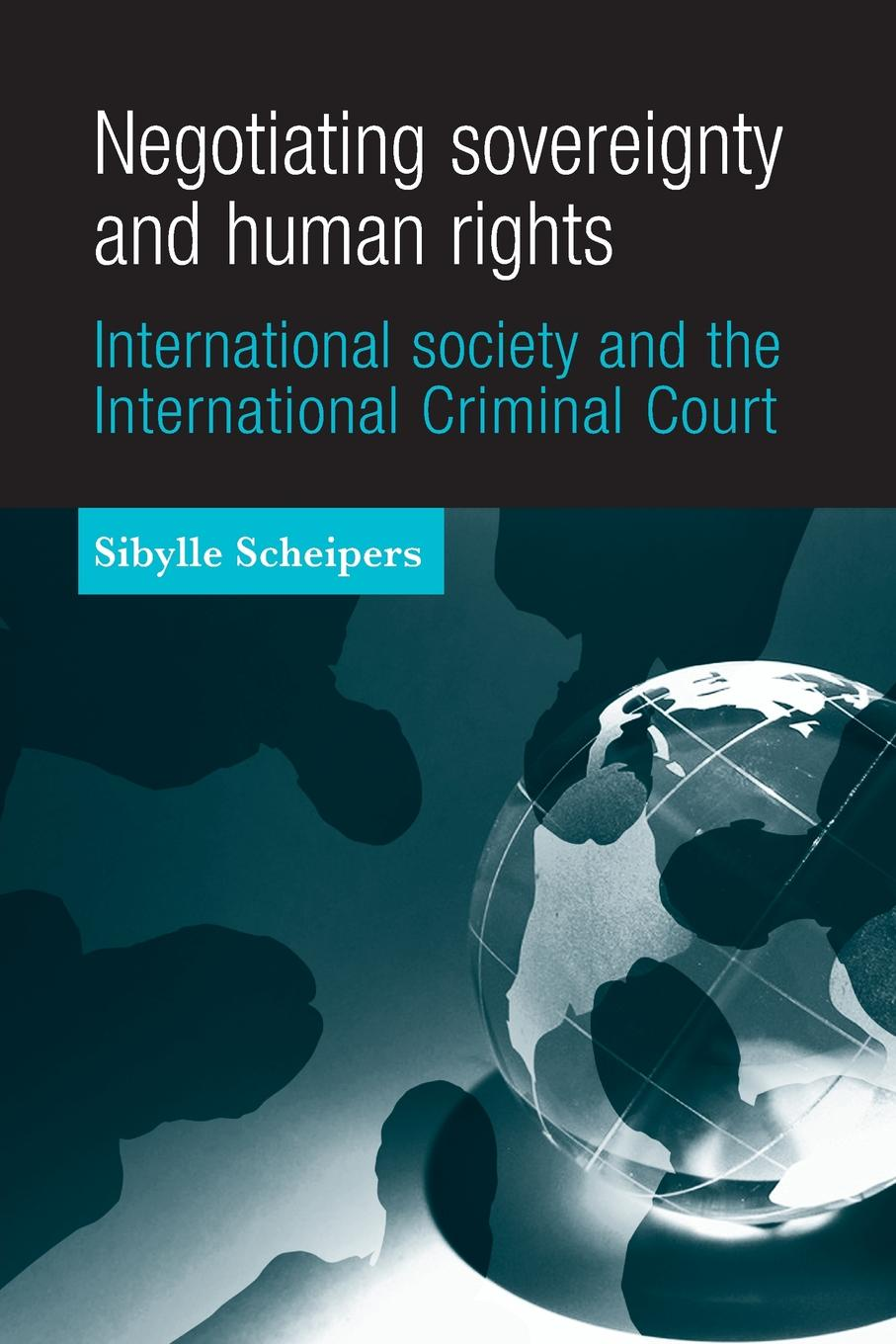 Sibylle Scheipers Negotiating Sovereignty and Human Rights. International Society and the International Criminal Court towards a decade of the international criminal court in africa
