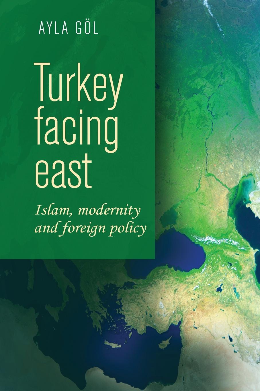 Ayla Göl Turkey Facing East. Islam, Modernity and Foreign Policy