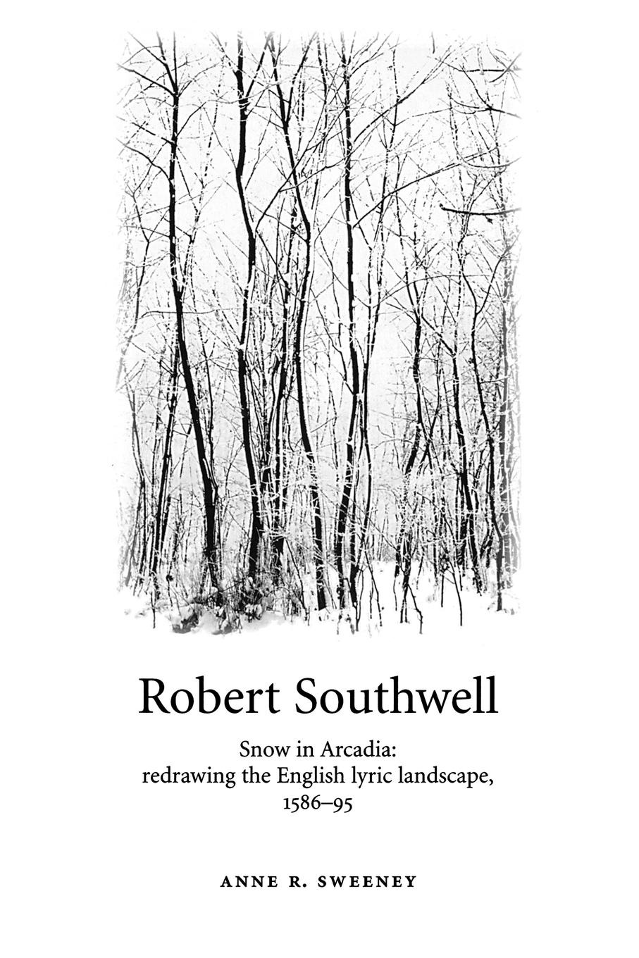 Anne R. Sweeney Robert Southwell. Snow in Arcadia: Redrawing the English Lyric Landscape, 1586-95