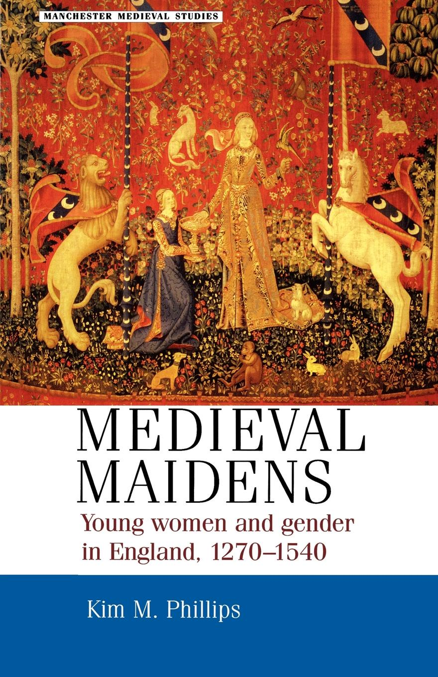 Kim M. Phillips Medieval Maidens. Young Women and Gender in England, 1270-1540