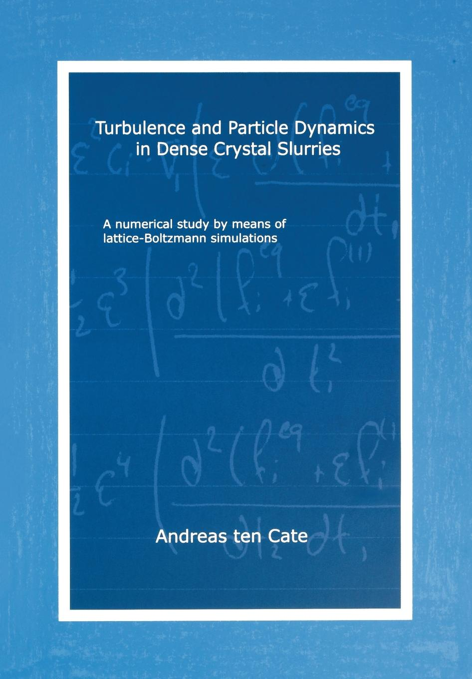 Andreas ten Cate Turbulence and Particle Dynamics in Dense Crystal Slurries. A Numerical Study by Means of Lattice-Boltzmann Simulations недорго, оригинальная цена