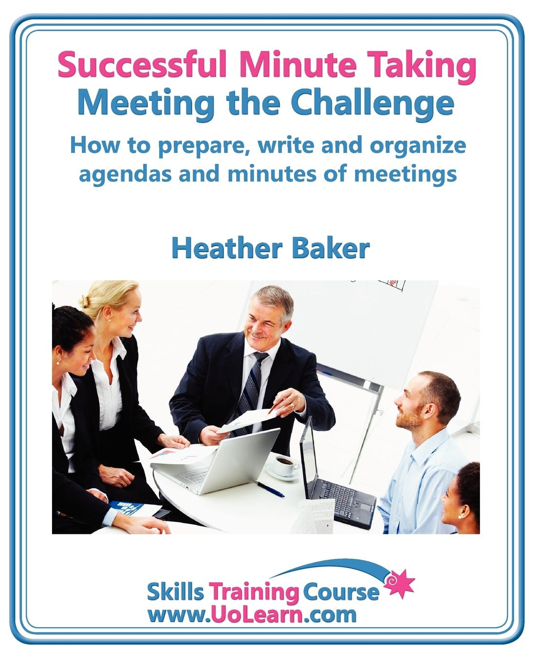 Heather Baker Successful Minute Taking and Writing. How to Prepare, Write and Organize Agendas and Minutes of Meetings. Learn to Take Notes and Write Minutes of Mee frederic brandt 10 minutes 10 years your definitive guide to a beautiful and youthful