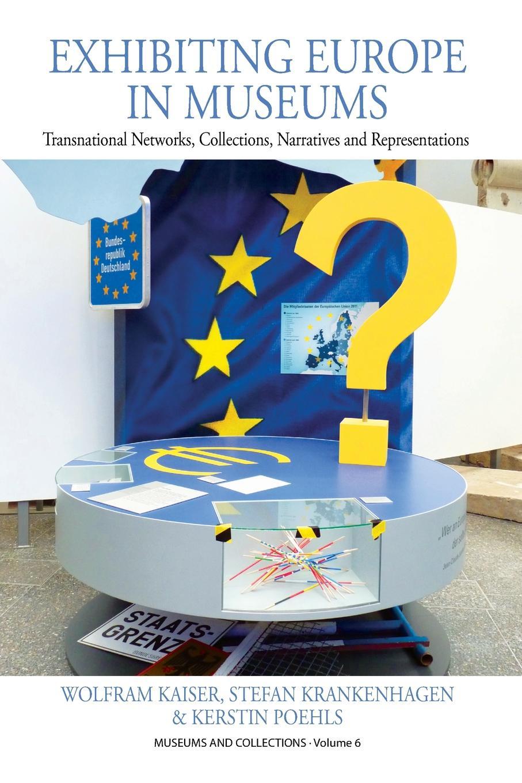 Wolfram Kaiser, Stefan Krankenhagen, Kerstin Poehls Exhibiting Europe in Museums. Transnational Networks, Collections, Narratives and Representations