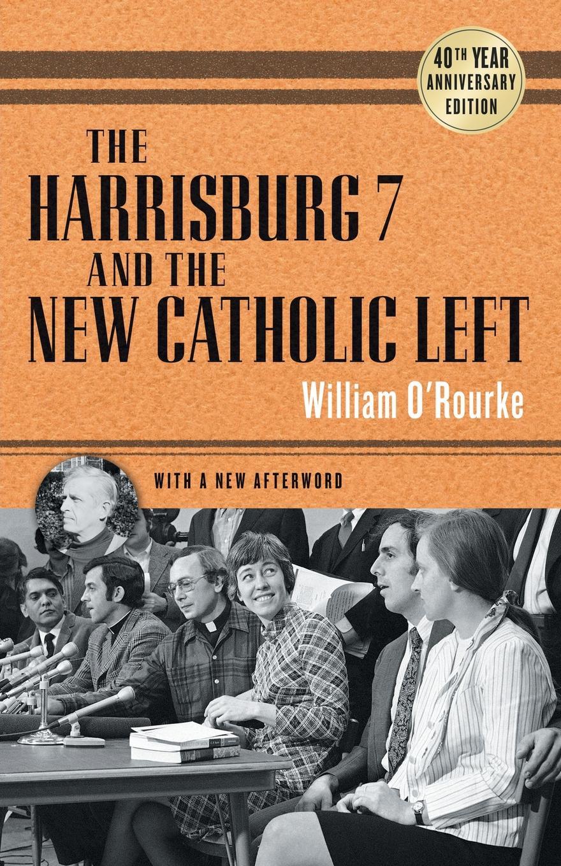 William O'Rourke Harrisburg 7 and the New Catholic Left. 40th Anniversary Edition цена в Москве и Питере