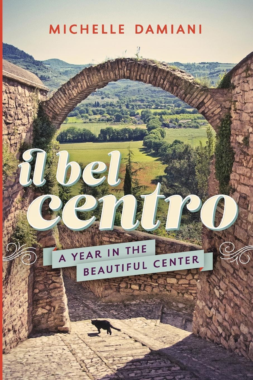 Michelle Damiani Il Bel Centro. A Year in the Beautiful Center