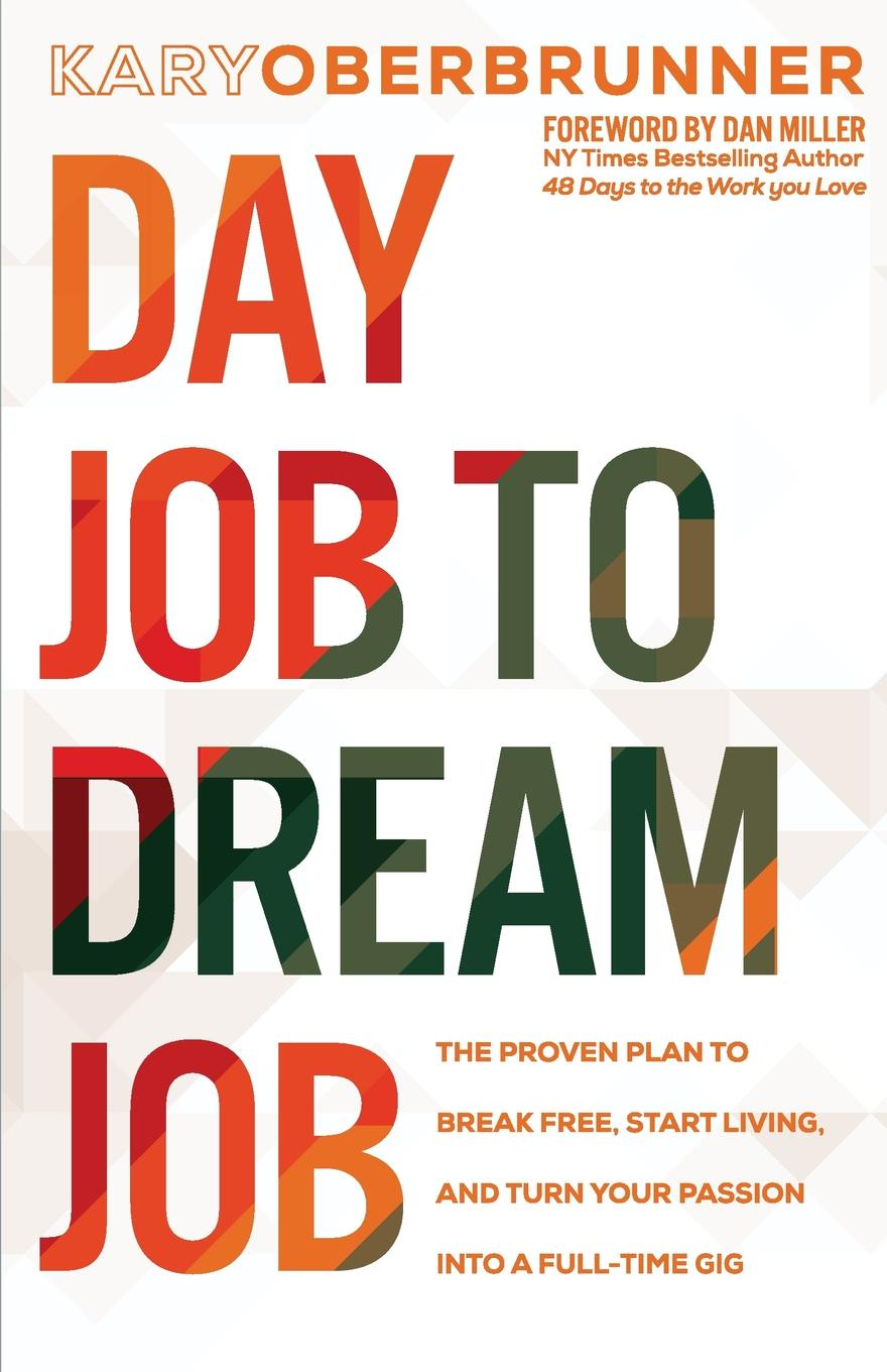 Kary Oberbrunner Day Job to Dream Job. The Proven Plan to Break Free, Start Living, and Turn Your Passion into a Full-Time Gig adam reiter you can get a job in fashion