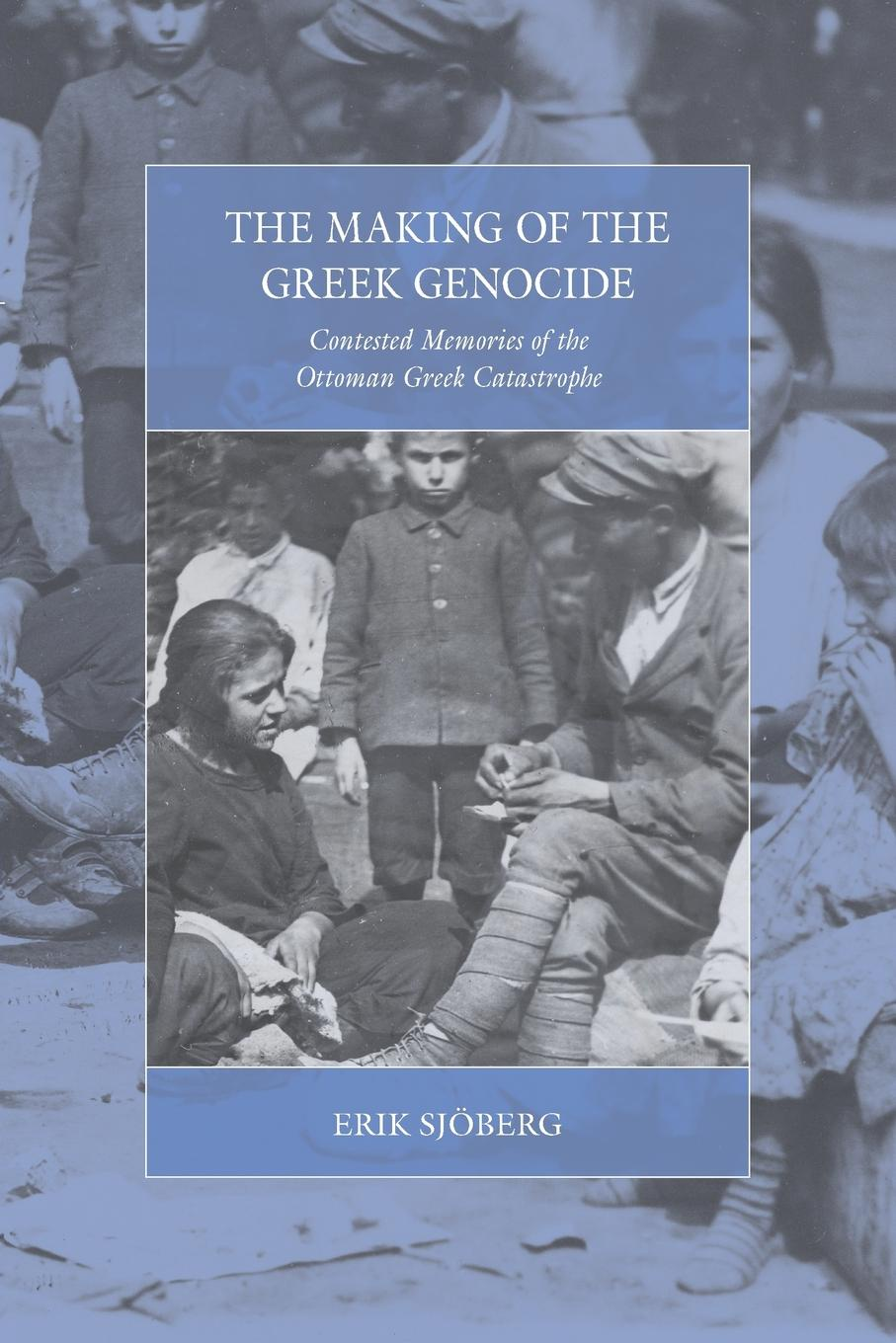 Erik Sjoberg. Making of the Greek Genocide. Contested Memories of the Ottoman Greek Catastrophe