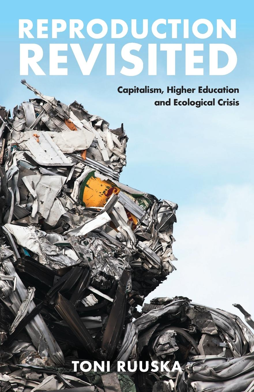 Toni Ruuska. Reproduction Revisited. Capitalism, Higher Education and Ecological Crisis