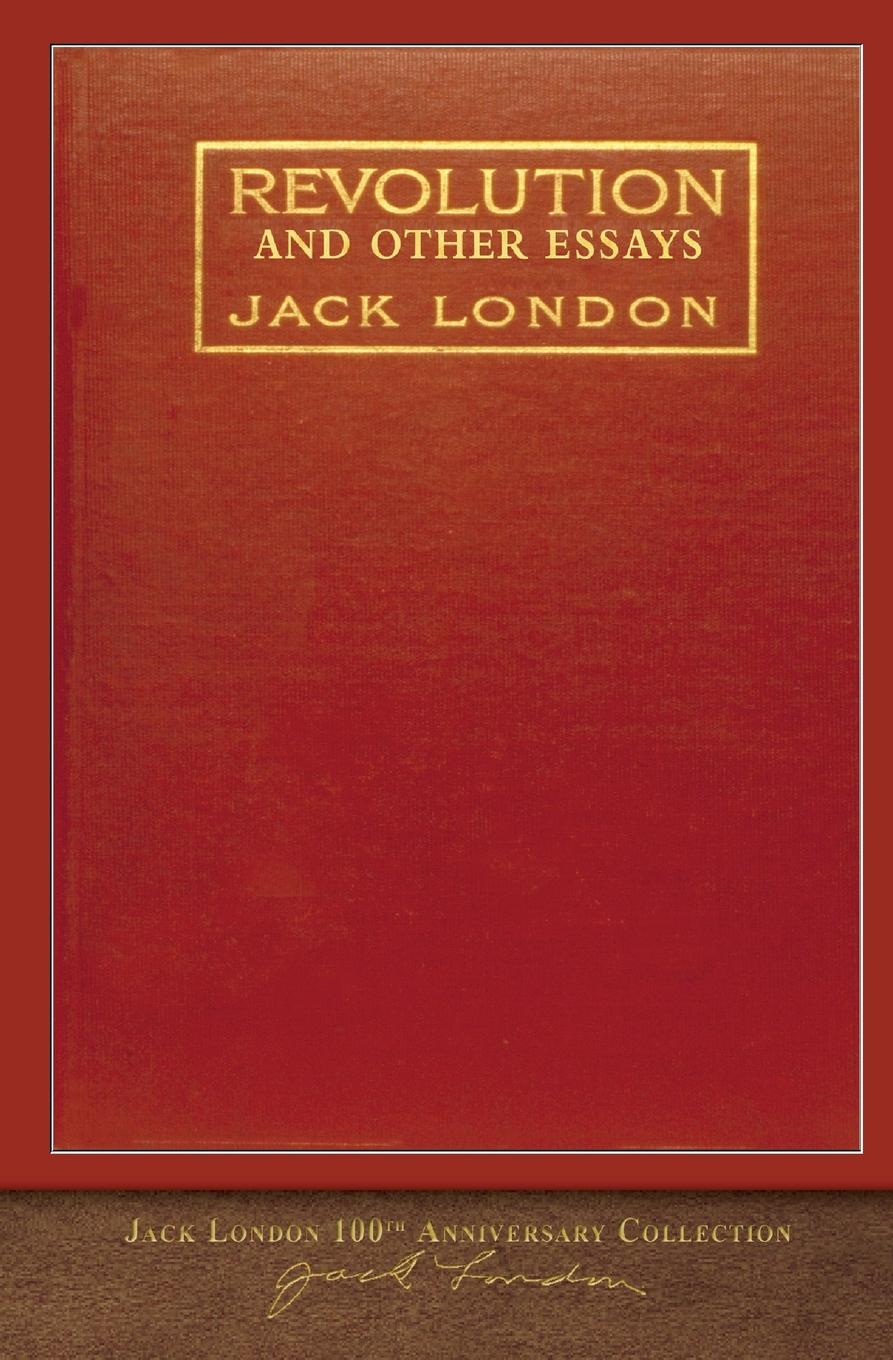 Jack London Revolution and Other Essays. 100th Anniversary Collection london j revolution and other essays