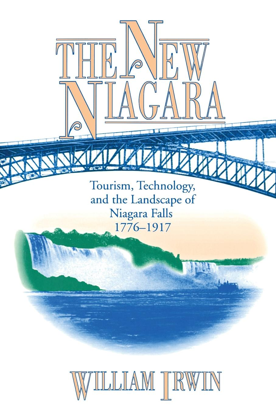 William Irwin. The New Niagara. Tourism, Technology, and the Landscape of Niagara Falls, 1776-1917