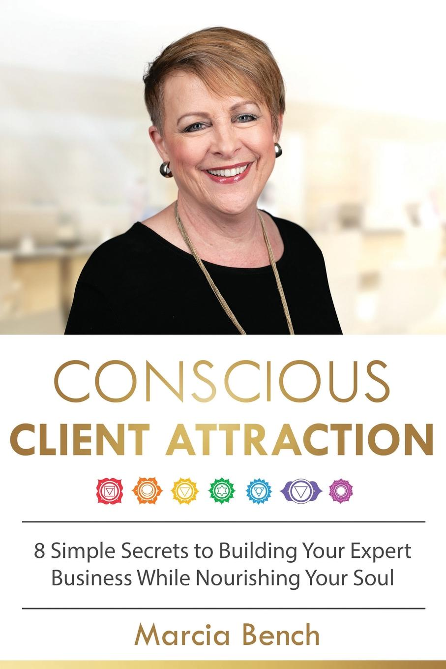 Marcia Bench Conscious Client Attraction. 8 Simple Secrets to Building Your Expert Business While Nourishing Your Soul ray sclafani you ve been framed how to reframe your wealth management business and renew client relationships