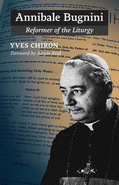 Yves Chiron, John Pepino Annibale Bugnini. Reformer of the Liturgy