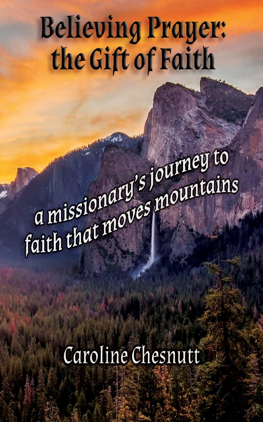 Caroline Chesnutt Believing Prayer - The Gift of Faith. A missionary's journey to faith that moves mountains josé masilotti pafundi a leap of faith the journey