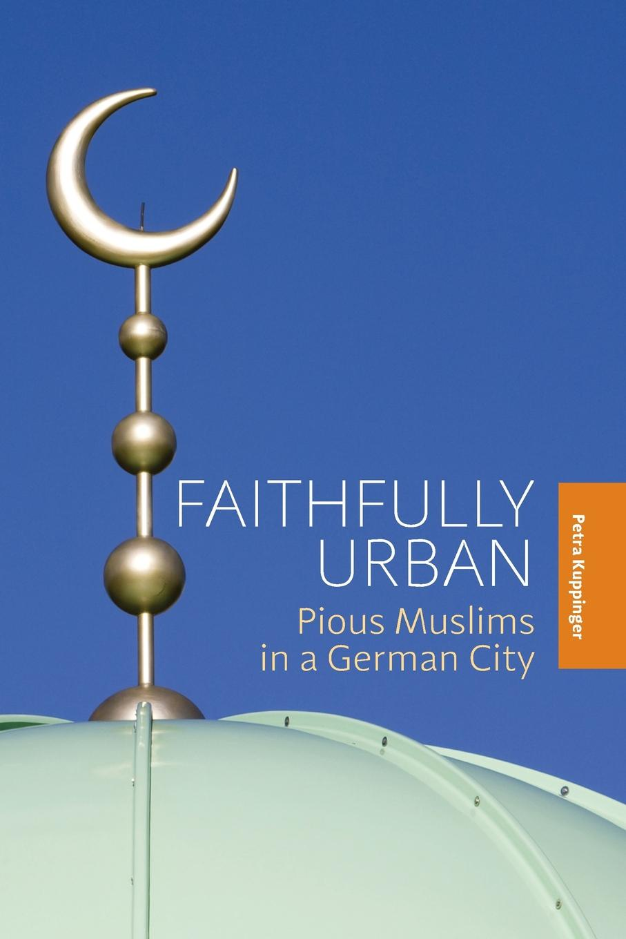 Petra Kuppinger Faithfully Urban. Pious Muslims in a German City
