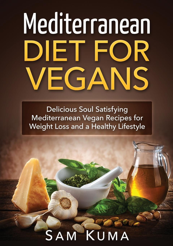 Sam Kuma Mediterranean Diet. Mediterranean Diet for Vegans: Delicious Soul Satisfying Mediterranean Vegan Recipes for Weight Loss and a Healthy Lifestyle
